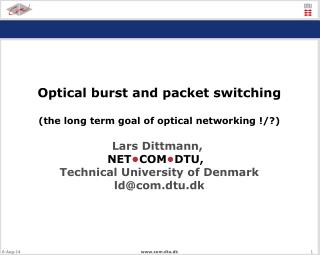 Optical burst and packet switching (the long term goal of optical networking !/?) Lars Dittmann,
