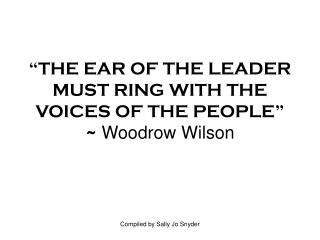 """""""THE EAR OF THE LEADER MUST RING WITH THE VOICES OF THE PEOPLE"""" ~  Woodrow Wilson"""