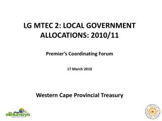 LG MTEC 2: LOCAL GOVERNMENT ALLOCATIONS: 2010/11   Premier's Coordinating Forum 17 March 2010