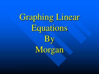 Graphing Linear Equations By Morgan