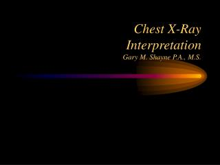 Chest X-Ray Interpretation Gary M. Shayne P.A., M.S.