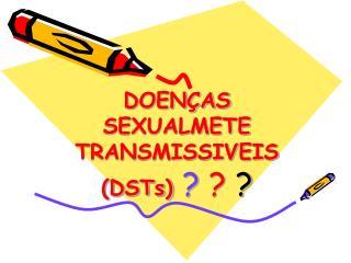 DOENÇAS SEXUALMETE TRANSMISSIVEIS (DSTs) ?  ?  ?