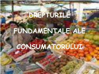DREPTURILE  FUNDAMENTALE ALE  CONSUMATORULUI