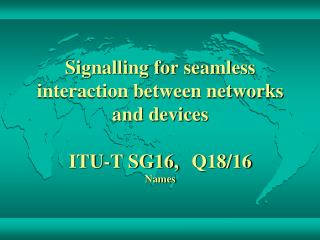 Signalling for seamless interaction between networks and devices ITU-T SG16, Q18/16 Names
