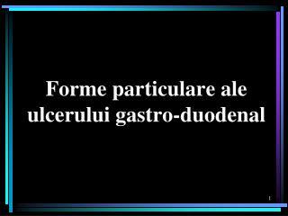 Forme particulare ale ulcerului gastro-duodenal