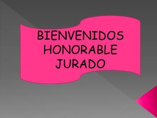 BIENVENIDOS HONORABLE JURADO