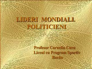 LIDERI  MONDIALI .             POLITICIENI Profesor Cornelia Cucu