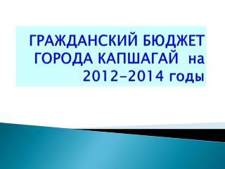ГРАЖДАНСКИЙ БЮДЖЕТ  ГОРОДА КАПШАГАЙ  на 2012-2014 годы