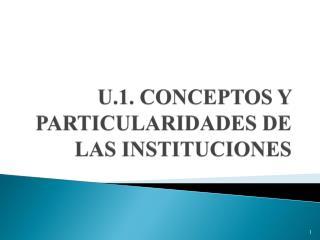 U.1. CONCEPTOS  Y PARTICULARIDADES DE LAS INSTITUCIONES