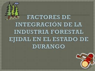FACTORES DE INTEGRACIÓN DE LA INDUSTRIA FORESTAL EJIDAL EN EL ESTADO DE DURANGO