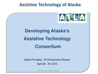 Developing Alaska's  Assistive Technology  Consortium  Kathy Privratsky,  ATLA Executive Director