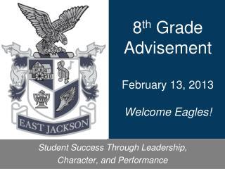 8 th  Grade Advisement February 13, 2013 Welcome Eagles!