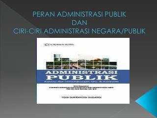 PERAN ADMINISTRASI PUBLIK DAN  CIRI-CIRI ADMINISTRASI  NEGARA/ PUBLIK