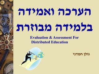 הערכה ואמידה  בלמידה מבוזרת Evaluation & Assessment For           Distributed Education