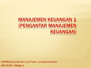 MANAJEMEN  KEUANGAN 1 (PENGANTAR MANAJEMEN KEUANGAN)