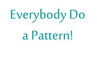 Everybody Do a Pattern!