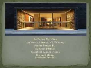 Le Parker Meridien  119 West 56 Street, NY,NY 10019 Senior Project By :  Summet Parmar,
