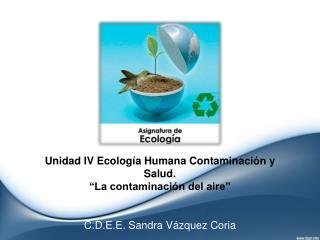 """Unidad IV Ecología Humana Contaminación y  Salud. """"La contaminación  del aire"""""""