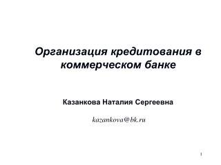 Организация кредитования в коммерческом банке Казанкова Наталия Сергеевна  kazankova@bk.ru