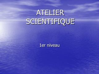 ATELIER  SCIENTIFIQUE
