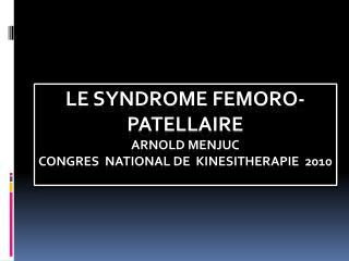 LE SYNDROME FEMORO-PATELLAIRE  arnold menjuc congres  national de   kinesitherapie   2010