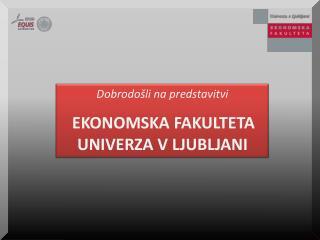 Dobrodošli na predstavitvi EKONOMSKA FAKULTETA  UNIVERZA V LJUBLJANI