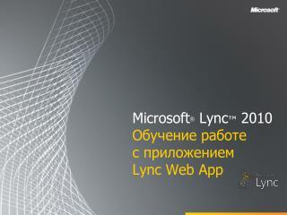 Microsoft ®  Lync ™  2010 Обучение работе  с  приложением  Lync  Web App