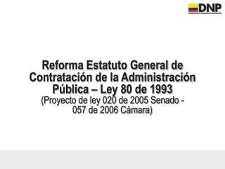Reforma Estatuto General de Contrataci n de la Administraci n P blica   Ley 80 de 1993 Proyecto de ley 020 de 2005 Senad