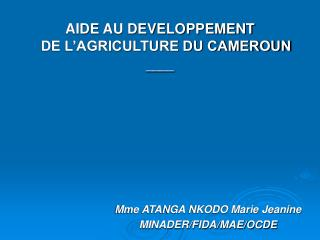 AIDE AU DEVELOPPEMENT  DE L'AGRICULTURE DU CAMEROUN ____ Mme ATANGA NKODO Marie Jeanine