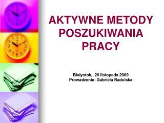 AKTYWNE METODY POSZUKIWANIA PRACY Białystok, 20 listopada 2009 Prowadzenie: Gabriela Radulska