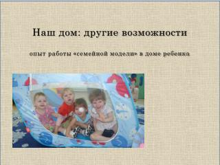 Наш дом: другие возможности опыт работы «семейной модели» в доме ребенка