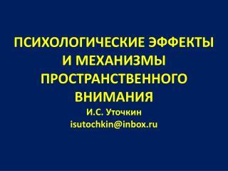 ПСИХОЛОГИЧЕСКИЕ ЭФФЕКТЫ И МЕХАНИЗМЫ ПРОСТРАНСТВЕННОГО ВНИМАНИЯ И.С. Уточкин isutochkin@inbox.ru