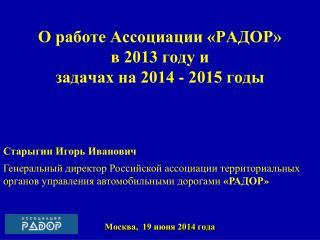 О работе Ассоциации «РАДОР» в 2013 году и  задачах на 2014 - 2015 годы Москва,  19 июня 2014 года