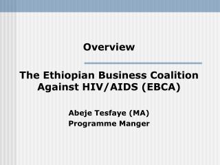 Overview  The Ethiopian Business Coalition Against HIV/AIDS (EBCA) Abeje Tesfaye (MA)