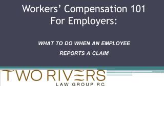 Workers'  Compensation 101 For Employers:  WHAT TO DO WHEN AN EMPLOYEE  REPORTS A CLAIM