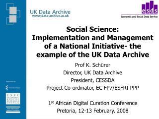 Prof K. Schürer Director, UK Data Archive President, CESSDA Project Co-ordinator, EC FP7/ESFRI PPP