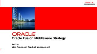 Oracle Fusion Middleware Strategy Ed Zou Vice President, Product Management