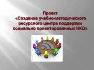 Проект  «Создание учебно-методического ресурсного центра поддержки  социально ориентированных НКО»