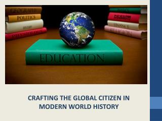 CRAFTING THE GLOBAL CITIZEN IN MODERN WORLD HISTORY