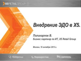 Внедрение ЭДО в Х5. Поликарпов В.  бизнес партнер по ИТ, Х5  Retail Group