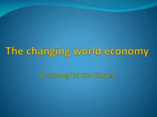 The changing world economy Dr. Truong  Thi  Kim  Chuyen