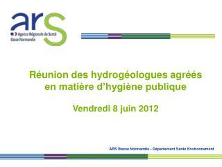 Réunion des hydrogéologues agréés  en matière d'hygiène publique Vendredi 8 juin 2012