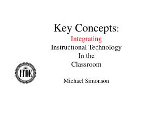 Key Concepts : Integrating Instructional Technology In the Classroom Michael Simonson