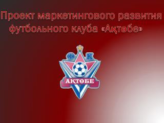 Проект маркетингового развития      футбольного клуба «Ақтөбе»