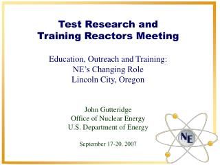 Test Research and  Training Reactors Meeting  Education, Outreach and Training: NE s Changing Role Lincoln City, Oregon