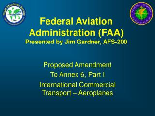 Federal Aviation Administration (FAA) Presented by Jim Gardner, AFS-200