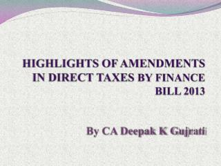 HIGHLIGHTS OF  AMENDMENTS  IN DIRECT TAXES  BY FINANCE BILL 2013 By CA Deepak  K G ujrati
