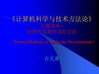 《计算机科学与技术方法论》  专题讲座-- 软件开发的形式化方法 ( Formal Methods in  Software  Development)