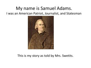 My name is Samuel Adams. I was an American Patriot, Journalist, and Statesman