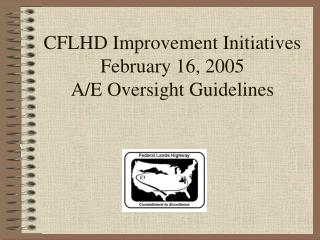 CFLHD Improvement Initiatives February 16, 2005 A/E Oversight Guidelines